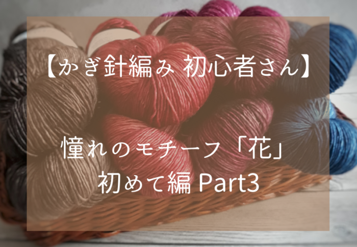 かぎ針編み初心者さん憧れのモチーフ「花」初めて編 Part3
