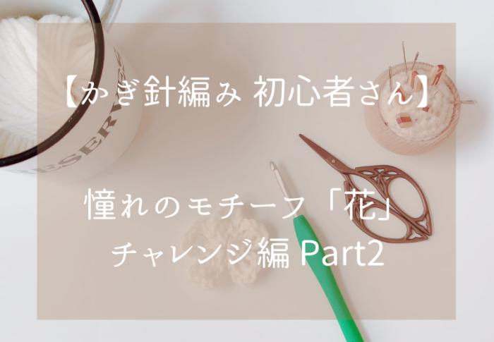 かぎ針編み初心者さん憧れのモチーフ「花」チャレンジ編 Part2