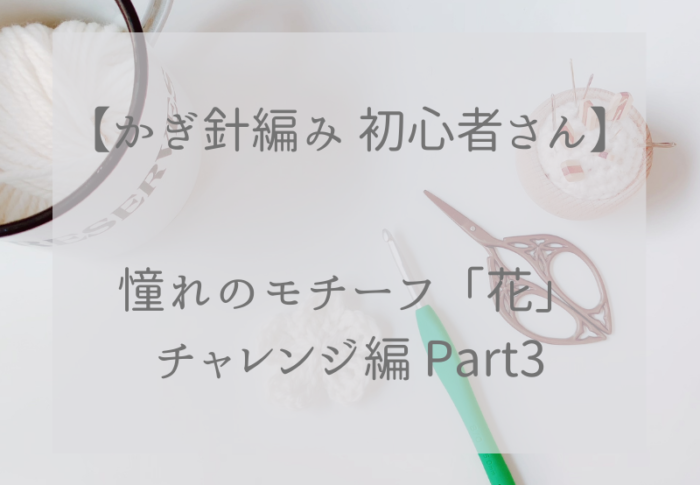かぎ針編み初心者さん憧れのモチーフ「花」チャレンジ編 Part3